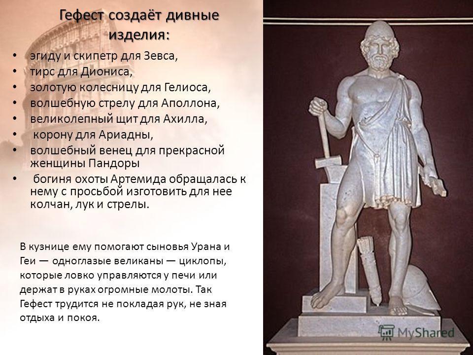 Гефест создаёт дивные изделия: эгиду и скипетр для Зевса, тирс для Диониса, золотую колесницу для Гелиоса, волшебную стрелу для Аполлона, великолепный щит для Ахилла, корону для Ариадны, волшебный венец для прекрасной женщины Пандоры богиня охоты Арт