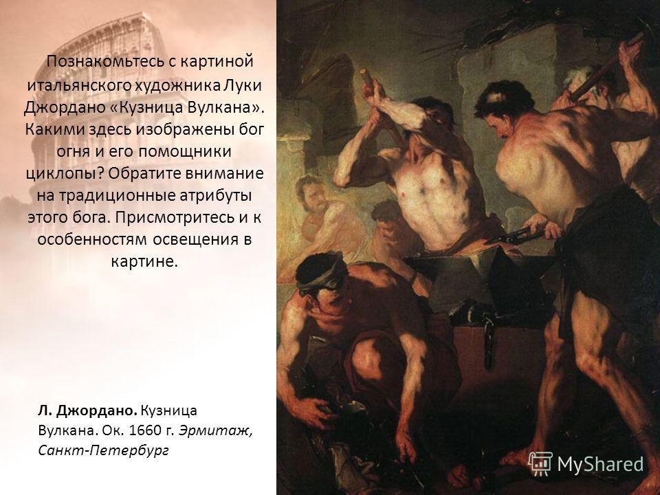 Познакомьтесь с картиной итальянского художника Луки Джордано «Кузница Вулкана». Какими здесь изображены бог огня и его помощники циклопы? Обратите внимание на традиционные атрибуты этого бога. Присмотритесь и к особенностям освещения в картине. Л. Д