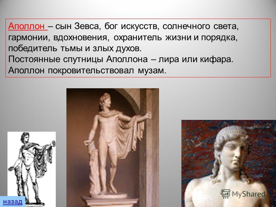 Аполлон – сын Зевса, бог искусств, солнечного света, гармонии, вдохновения, охранитель жизни и порядка, победитель тьмы и злых духов. Постоянные спутницы Аполлона – лира или кифара. Аполлон покровительствовал музам.