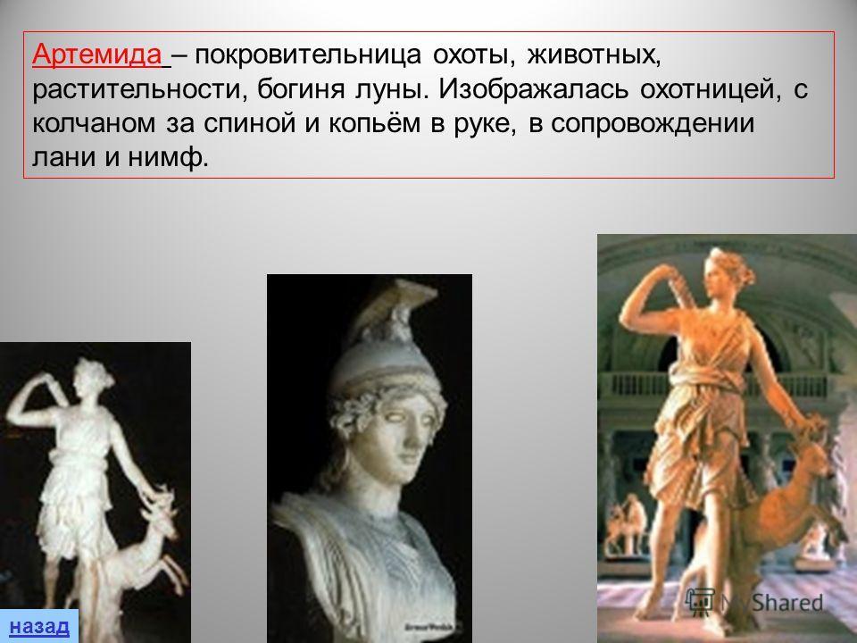 Артемида – покровительница охоты, животных, растительности, богиня луны. Изображалась охотницей, с колчаном за спиной и копьём в руке, в сопровождении лани и нимф.