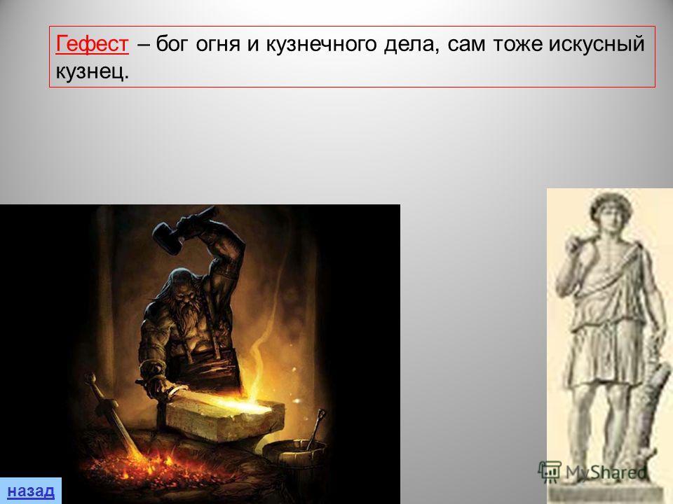 Гефест – бог огня и кузнечного дела, сам тоже искусный кузнец.