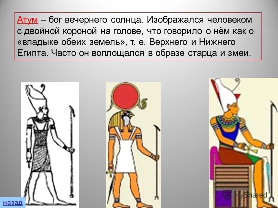 Атум – бог вечернего солнца. Изображался человеком с двойной короной на голове, что говорило о нём как о «владыке обеих земель», т. е. Верхнего и Нижнего Египта. Часто он воплощался в образе старца и змеи. назад