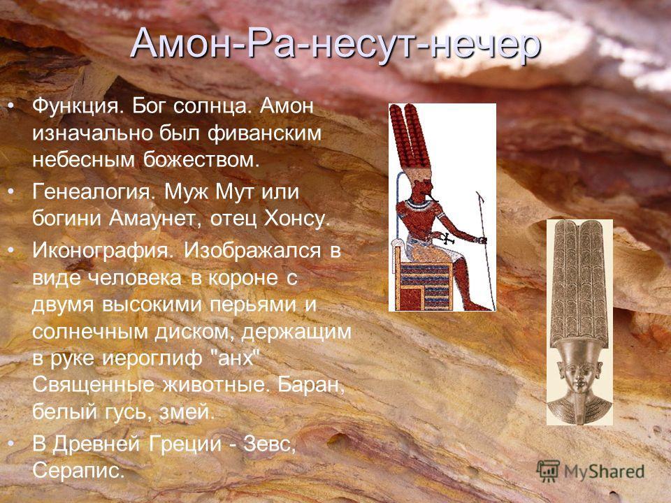 Амон-Ра-несут-нечер Функция. Бог солнца. Амон изначально был фиванским небесным божеством. Генеалогия. Муж Мут или богини Амаунет, отец Хонсу. Иконография. Изображался в виде человека в короне с двумя высокими перьями и солнечным диском, держащим в р