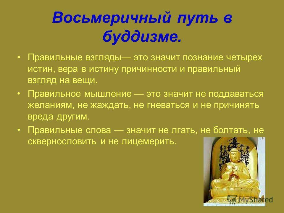 Восьмеричный путь в буддизме. Правильные взгляды это значит познание четырех истин, вера в истину причинности и правильный взгляд на вещи. Правильное мышление это значит не поддаваться желаниям, не жаждать, не гневаться и не причинять вреда другим. П