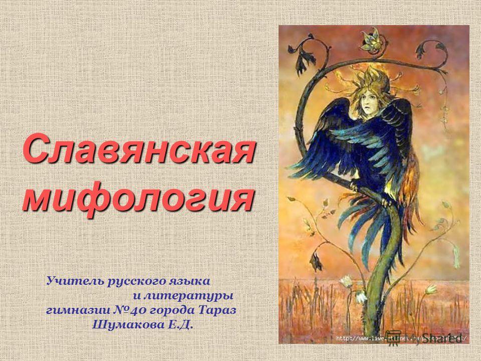 Славянская мифология Учитель русского языка и литературы гимназии 40 города Тараз Шумакова Е.Д. 1