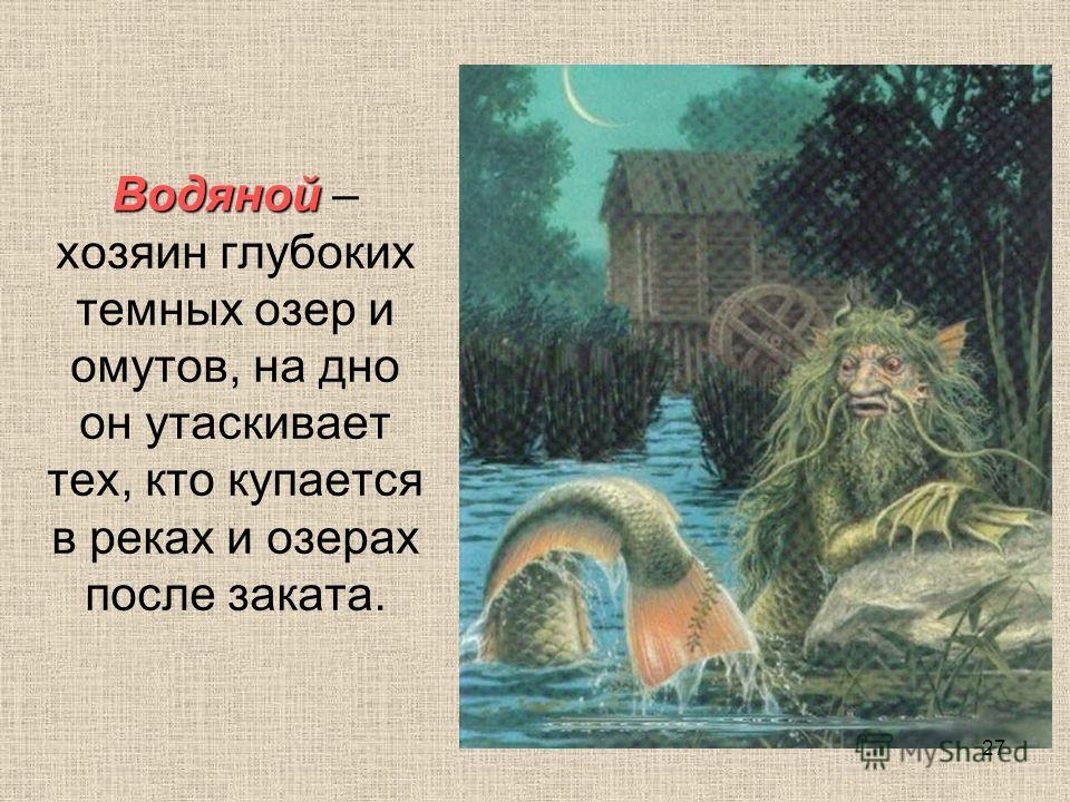 Водяной Водяной – хозяин глубоких темных озер и омутов, на дно он утаскивает тех, кто купается в реках и озерах после заката. 27