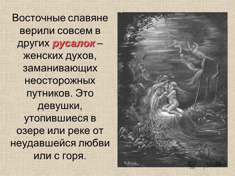 русалок Восточные славяне верили совсем в других русалок – женских духов, заманивающих неосторожных путников. Это девушки, утопившиеся в озере или реке от неудавшейся любви или с горя. 30