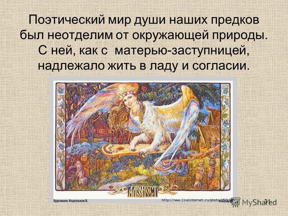 Поэтический мир души наших предков был неотделим от окружающей природы. С ней, как с матерью-заступницей, надлежало жить в ладу и согласии. 31