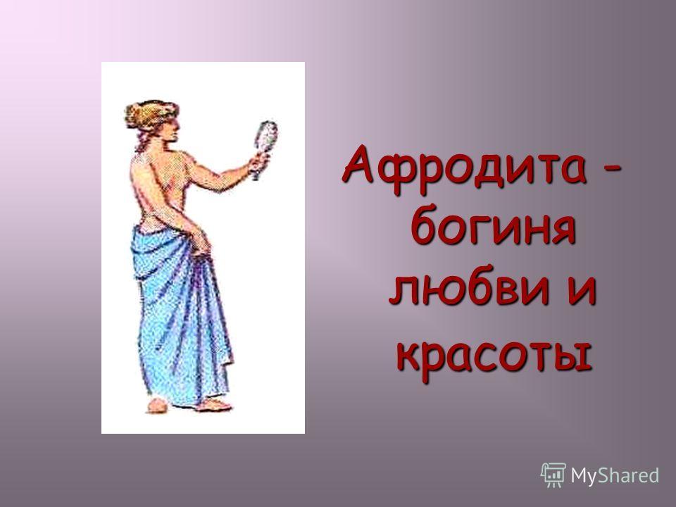 Афродита - богиня любви и красоты Афродита -богиня любви и красоты.