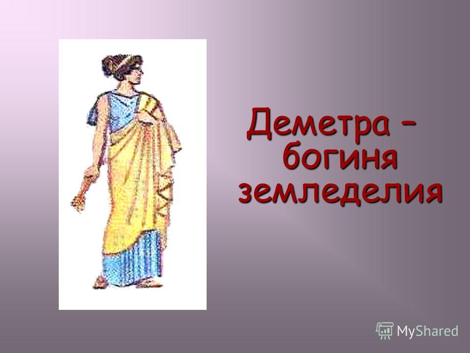 Деметра – богиня земледелия Деметра – богиня земледелия.