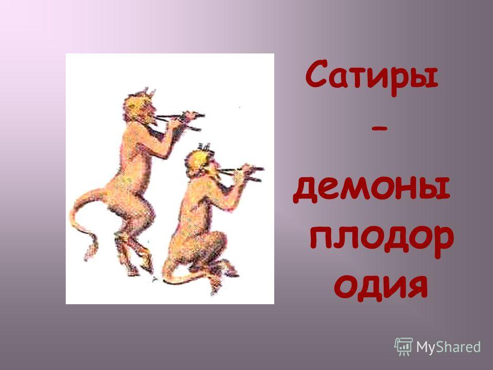 Сатиры – демоны плодор одия Сатиры – демоны плодородия.