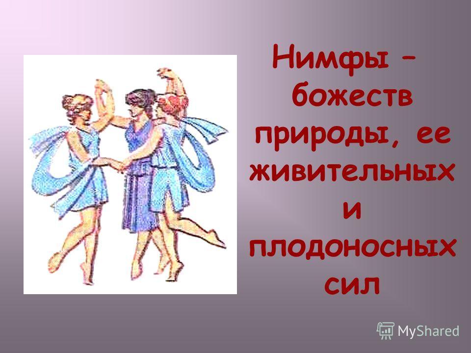 Нимфы – божеств природы, ее живительных и плодоносных сил Нимфы – божеств природы, ее живительных и плодоносных сил.