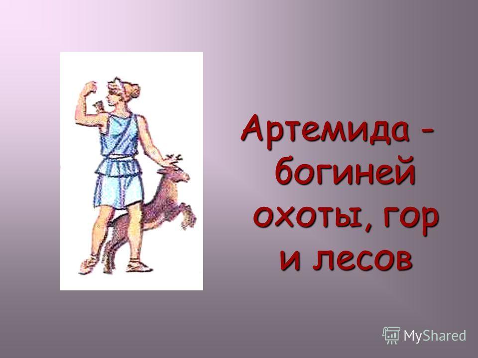 Артемида - богиней охоты, гор и лесов Артемида -богиней охоты, гор и лесов.