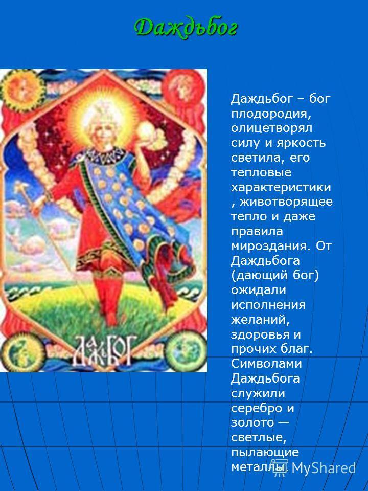 Даждьбог Даждьбог – бог плодородия, олицетворял силу и яркость светила, его тепловые характеристики, животворящее тепло и даже правила мироздания. От Даждьбога (дающий бог) ожидали исполнения желаний, здоровья и прочих благ. Символами Даждьбога служи