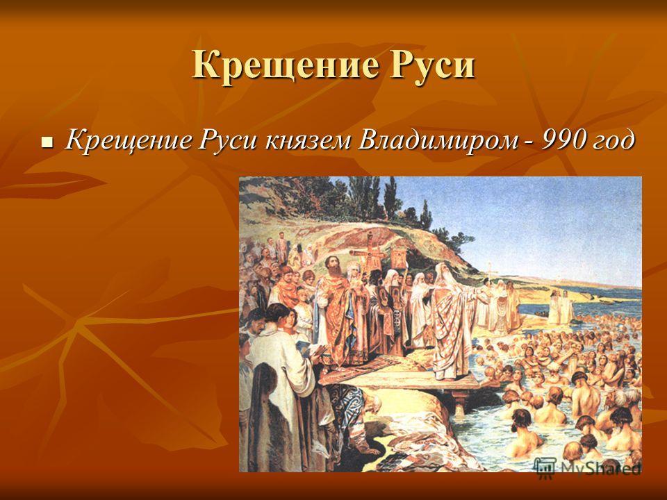 Крещение Руси Крещение Руси князем Владимиром - 990 год Крещение Руси князем Владимиром - 990 год
