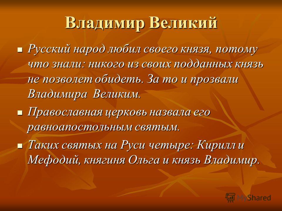 Владимир Великий Русский народ любил своего князя, потому что знали: никого из своих подданных князь не позволет обидеть. За то и прозвали Владимира Великим. Русский народ любил своего князя, потому что знали: никого из своих подданных князь не позво