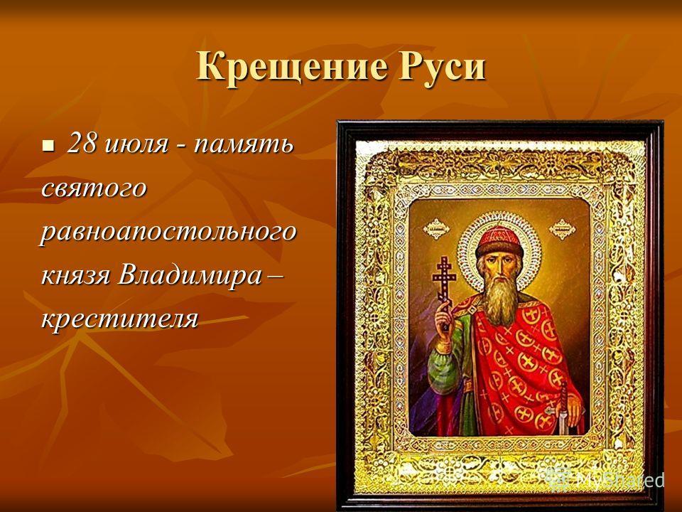 Крещение Руси 28 июля - память 28 июля - памятьсвятогоравноапостольного князя Владимира – крестителя