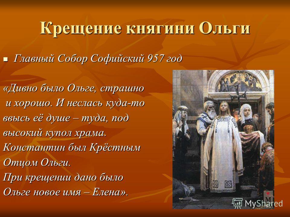 Крещение княгини Ольги Главный Собор Софийский 957 год Главный Собор Софийский 957 год «Дивно было Ольге, страшно и хорошо. И неслась куда-то и хорошо. И неслась куда-то ввысь её душе – туда, под высокий купол храма. Константин был Крёстным Отцом Оль