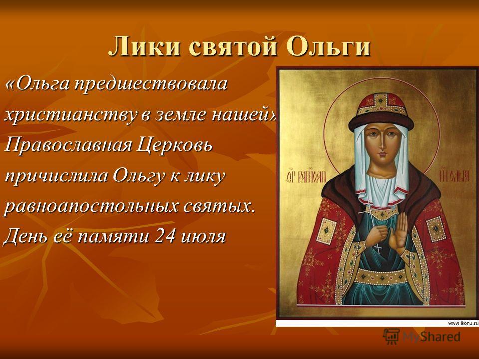 Лики святой Ольги «Ольга предшествовала христианству в земле нашей» Православная Церковь причислила Ольгу к лику равноапостольных святых. День её памяти 24 июля