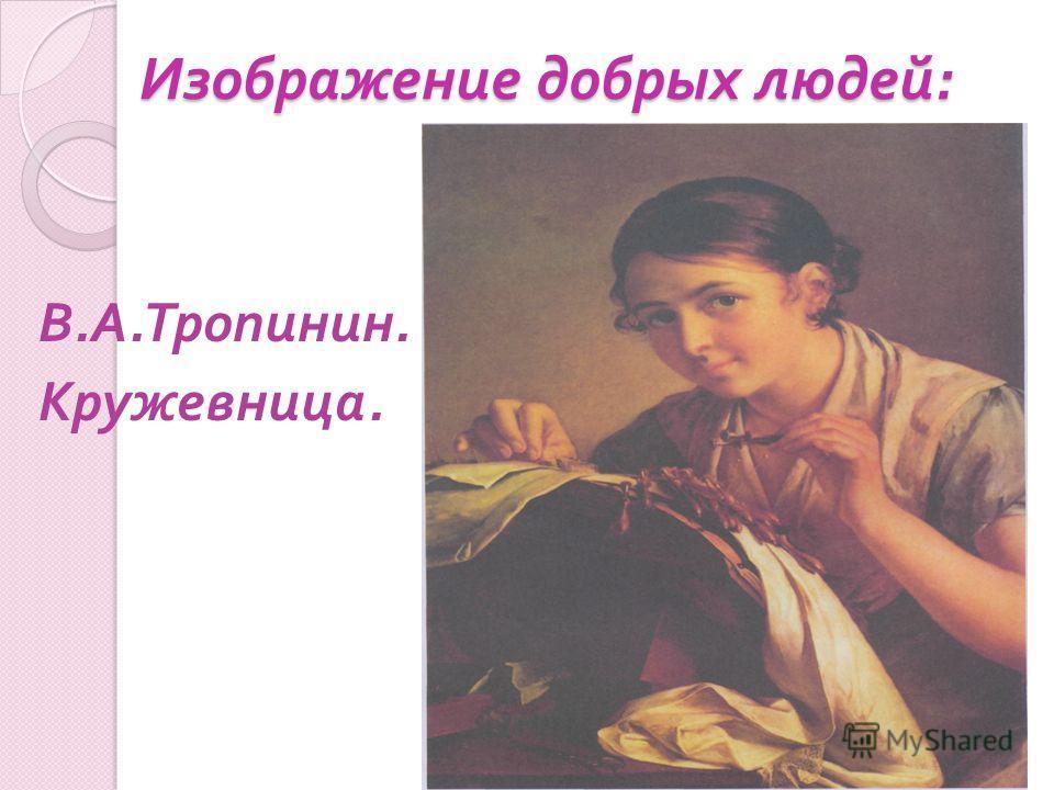 Изображение добрых людей : В. А. Тропинин. Кружевница.