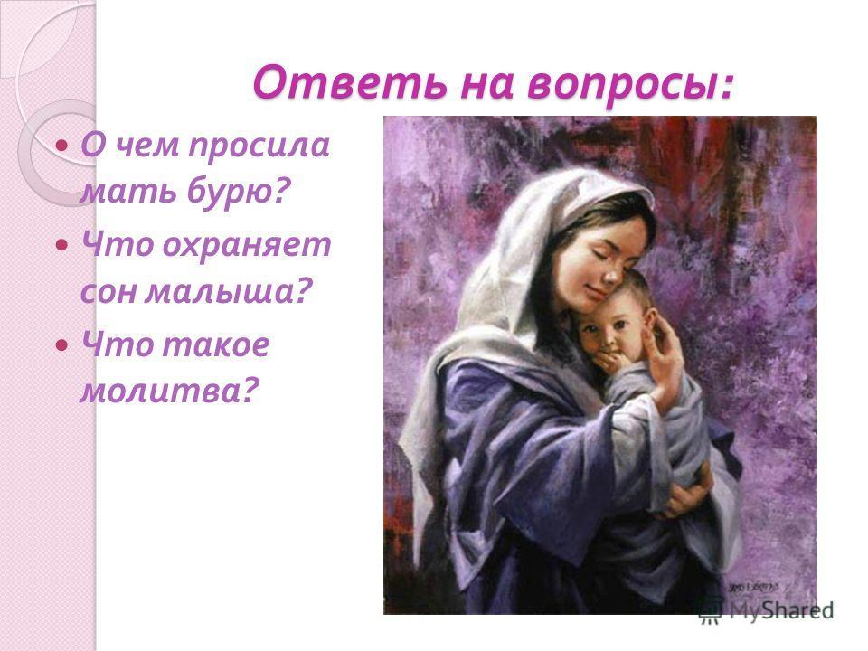 Ответь на вопросы : О чем просила мать бурю ? Что охраняет сон малыша ? Что такое молитва ?