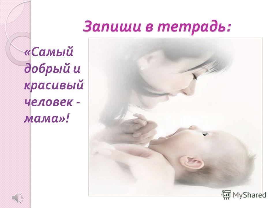 Запиши в тетрадь : « Самый добрый и красивый человек - мама »!