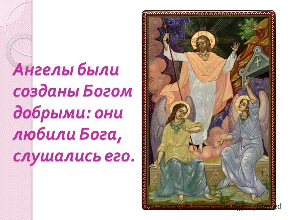 Ангелы были созданы Богом добрыми : они любили Бога, слушались его.