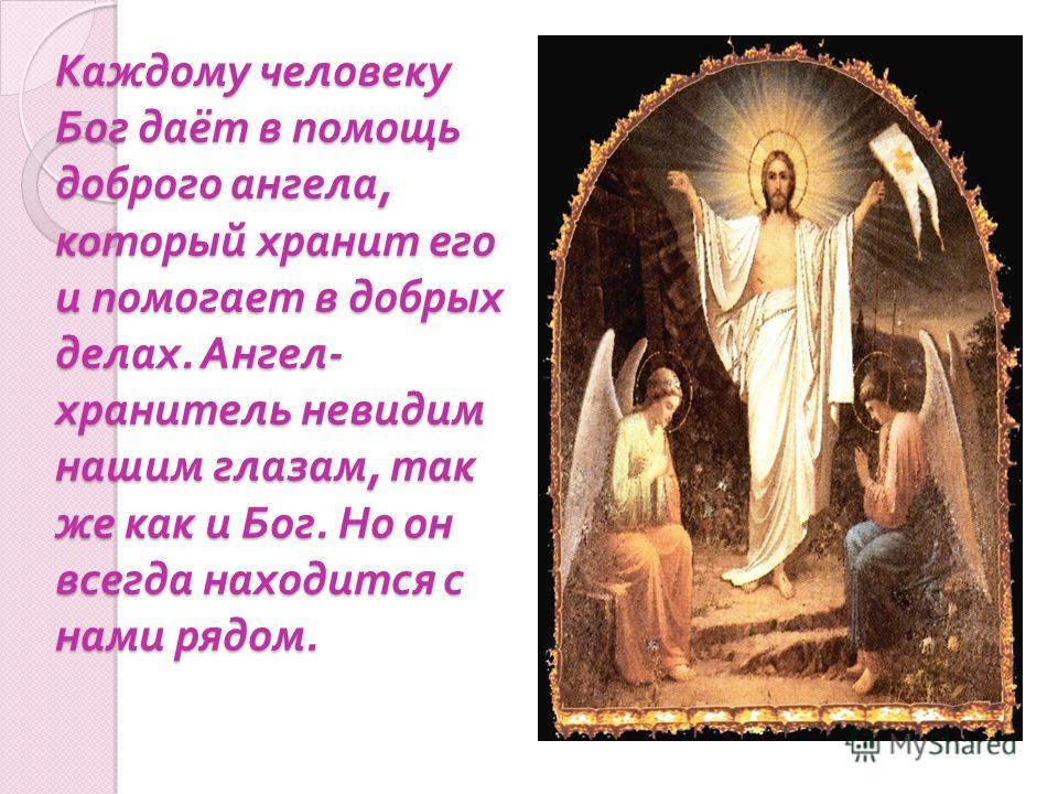 Каждому человеку Бог даёт в помощь доброго ангела, который хранит его и помогает в добрых делах. Ангел - хранитель невидим нашим глазам, так же как и Бог. Но он всегда находится с нами рядом.