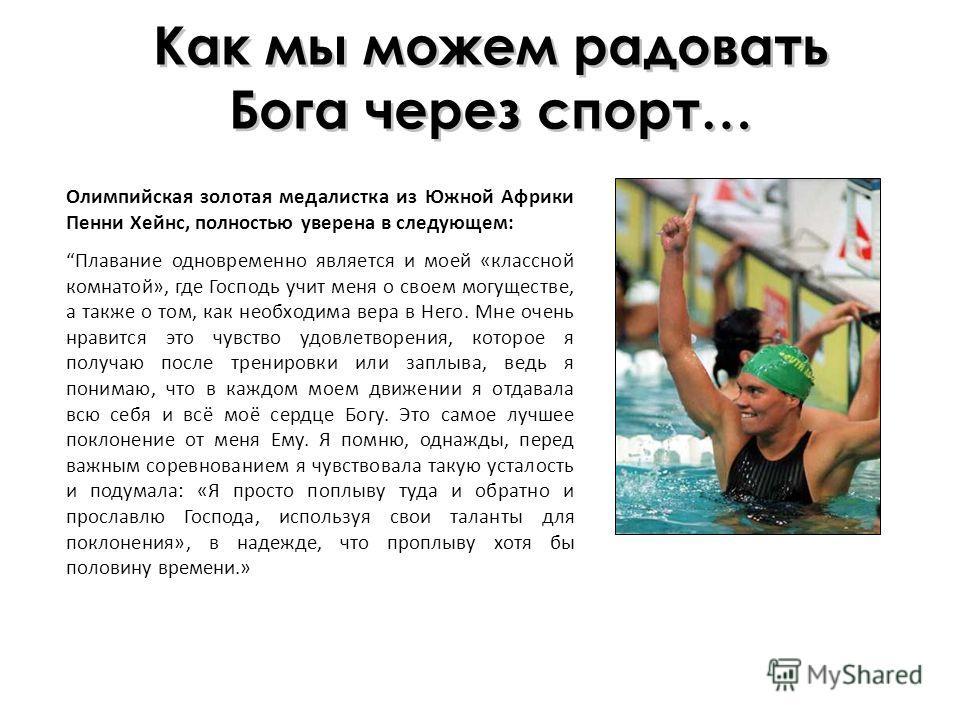 Как мы можем радовать Бога через спорт… Олимпийская золотая медалистка из Южной Африки Пенни Хейнс, полностью уверена в следующем: Плавание одновременно является и моей «классной комнатой», где Господь учит меня о своем могуществе, а также о том, как