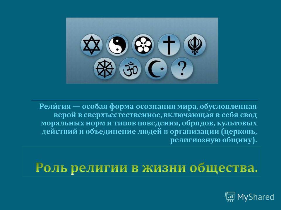 Религия особая форма осознания мира, обусловленная верой в сверхъестественное, включающая в себя свод моральных норм и типов поведения, обрядов, культовых действий и объединение людей в организации ( церковь, религиозную общину ).
