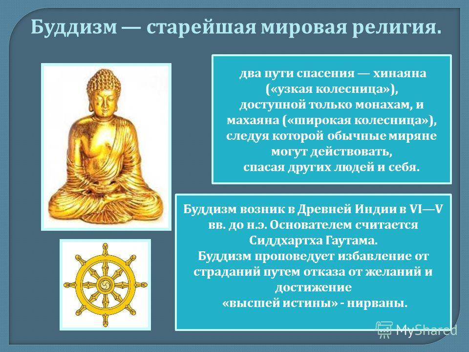 Буддизм возник в Древней Индии в VIV вв. до н. э. Основателем считается Сиддхартха Гаутама. Буддизм проповедует избавление от страданий путем отказа от желаний и достижение « высшей истины » - нирваны. Буддизм старейшая мировая религия. два пути спас