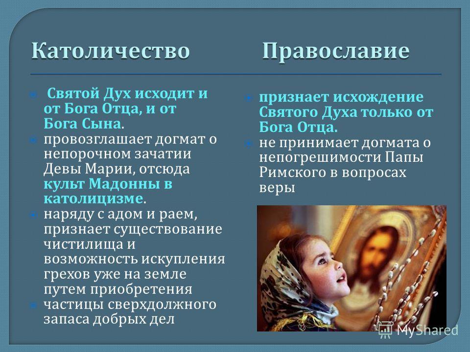 Святой Дух исходит и от Бога Отца, и от Бога Сына. провозглашает догмат о непорочном зачатии Девы Марии, отсюда культ Мадонны в католицизме. наряду с адом и раем, признает существование чистилища и возможность искупления грехов уже на земле путем при