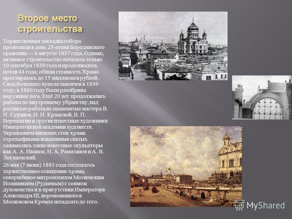 Торжественная закладка собора произошла в день 25- летия Бородинского сражения в августе 1837 года. Однако, активное строительство началось только 10 сентября 1839 года и продолжалось почти 44 года ; общая стоимость Храма простиралась до 15 миллионов