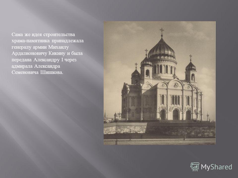 Сама же идея строительства храма - памятника принадлежала генералу армии Михаилу Ардалионовичу Кикину и была передана Александру I через адмирала Александра Семеновича Шишкова.