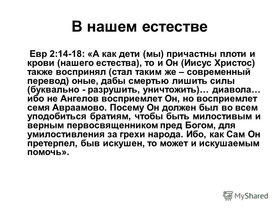В нашем естестве Евр 2:14-18: «А как дети (мы) причастны плоти и крови (нашего естества), то и Он (Иисус Христос) также воспринял (стал таким же – современный перевод) оные, дабы смертью лишить силы (буквально - разрушить, уничтожить)… диавола… ибо н