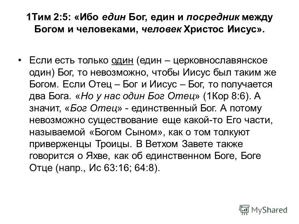 Если есть только один (един – церковнославянское один) Бог, то невозможно, чтобы Иисус был таким же Богом. Если Отец – Бог и Иисус – Бог, то получается два Бога. «Но у нас один Бог Отец» (1Кор 8:6). А значит, «Бог Отец» - единственный Бог. А потому н