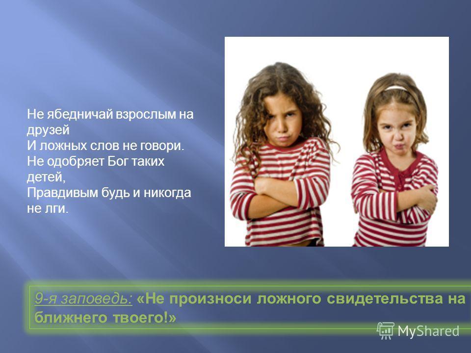 Не ябедничай взрослым на друзей И ложных слов не говори. Не одобряет Бог таких детей, Правдивым будь и никогда не лги. 9- я заповедь : « Не произноси ложного свидетельства на ближнего твоего !»
