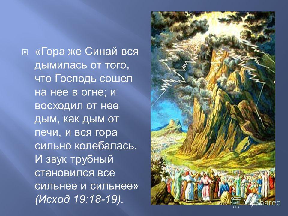 « Гора же Синай вся дымилась от того, что Господь сошел на нее в огне ; и восходил от нее дым, как дым от печи, и вся гора сильно колебалась. И звук трубный становился все сильнее и сильнее » ( Исход 19:18-19).