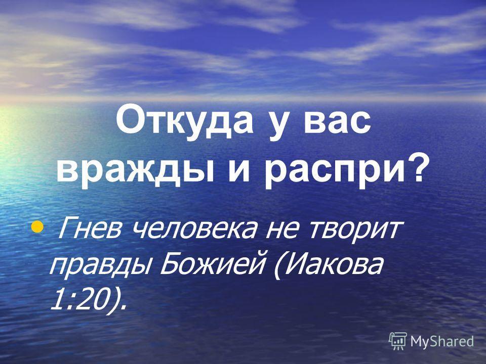 Откуда у вас вражды и распри? Гнев человека не творит правды Божией (Иакова 1:20).