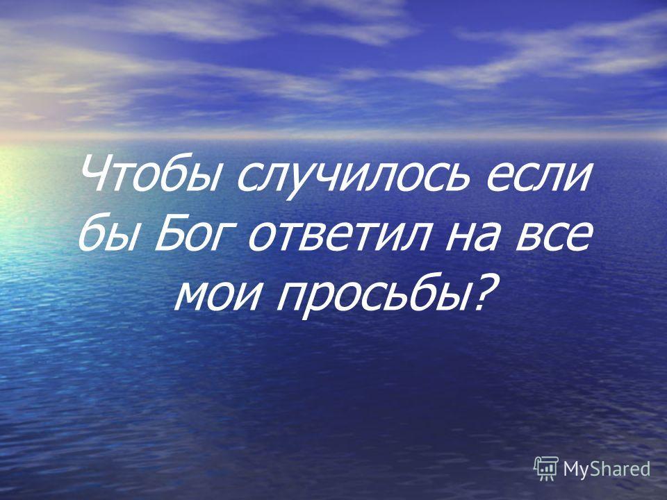 Чтобы случилось если бы Бог ответил на все мои просьбы?