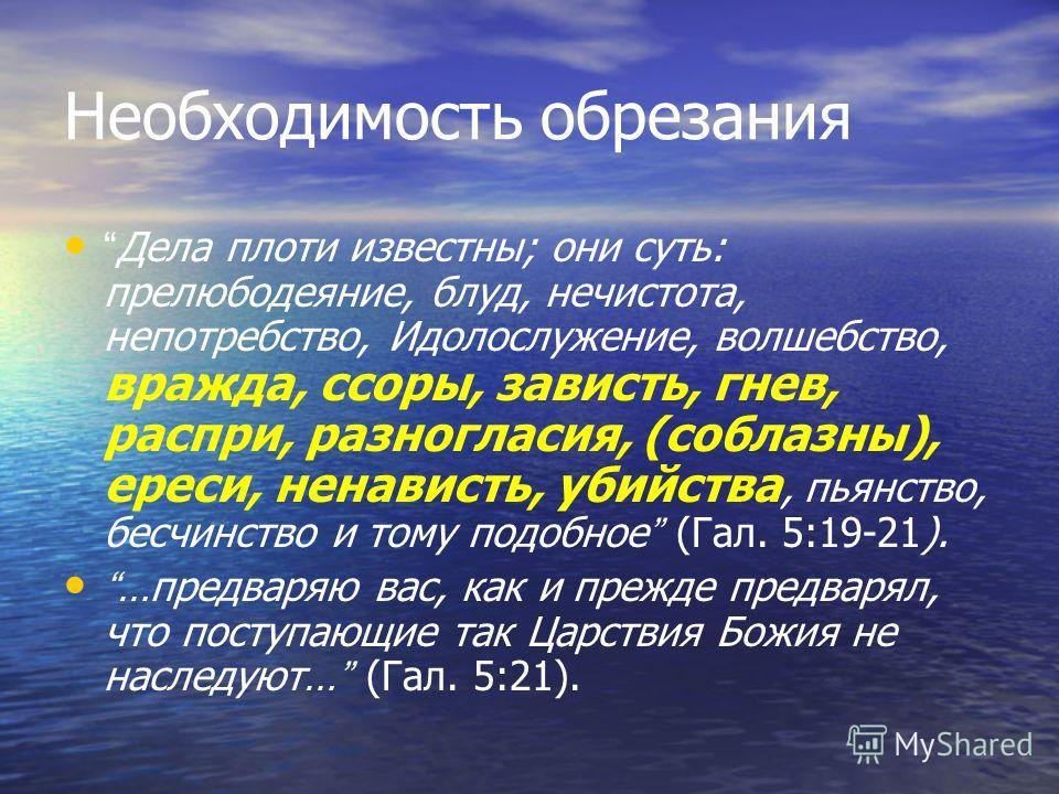 Необходимость обрезания Дела плоти известны; они суть: прелюбодеяние, блуд, нечистота, непотребство, Идолослужение, волшебство, вражда, ссоры, зависть, гнев, распри, разногласия, (соблазны), ереси, ненависть, убийства, пьянство, бесчинство и тому под