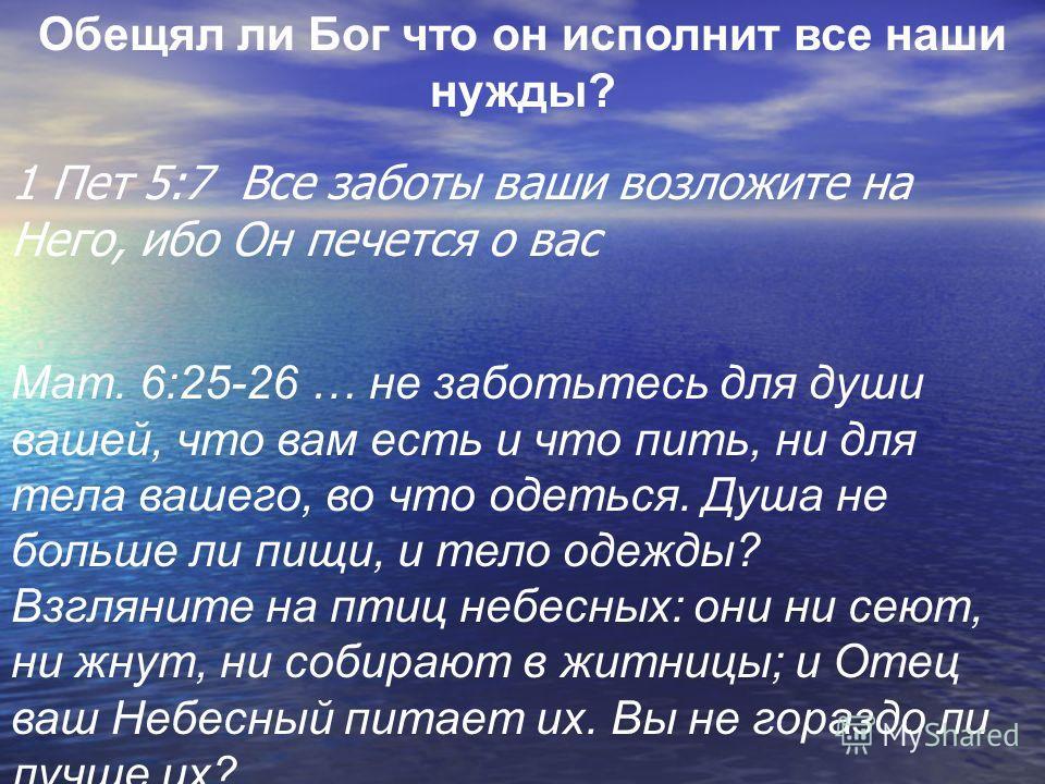 1 Пет 5:7 Все заботы ваши возложите на Него, ибо Он печется о вас Обещял ли Бог что он исполнит все наши нужды? Maт. 6:25-26 … не заботьтесь для души вашей, что вам есть и что пить, ни для тела вашего, во что одеться. Душа не больше ли пищи, и тело о