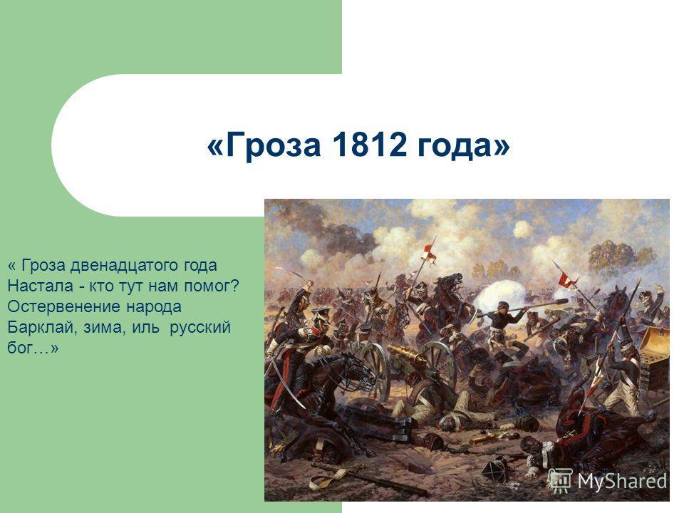 «Гроза 1812 года» « Гроза двенадцатого года Настала - кто тут нам помог? Остервенение народа Барклай, зима, иль русский бог…»