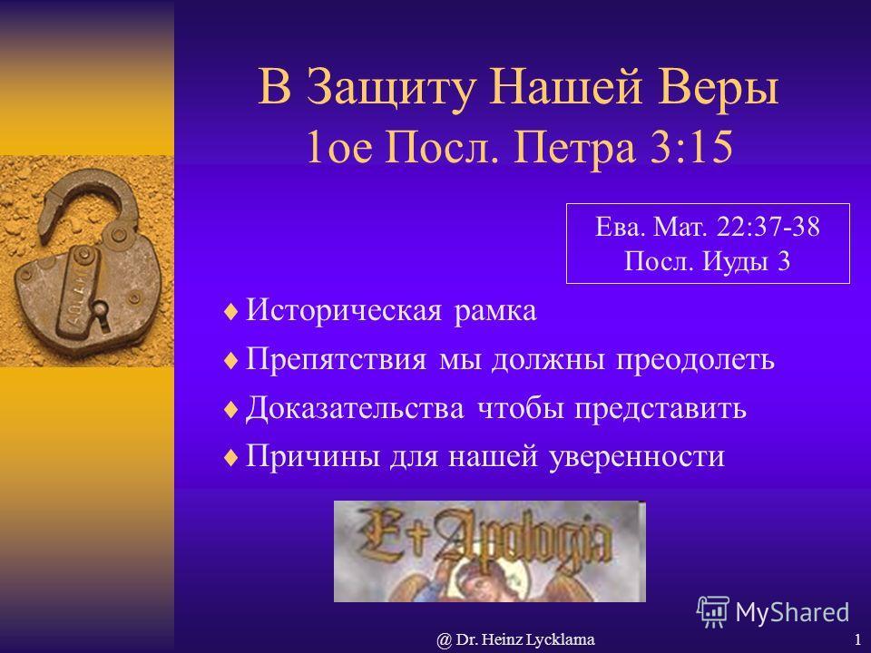 @ Dr. Heinz Lycklama1 В Защиту Нашей Веры 1ое Посл. Петра 3:15 Историческая рамка Препятствия мы должны преодолеть Доказательства чтобы представить Причины для нашей уверенности Ева. Мат. 22:37-38 Посл. Иуды 3