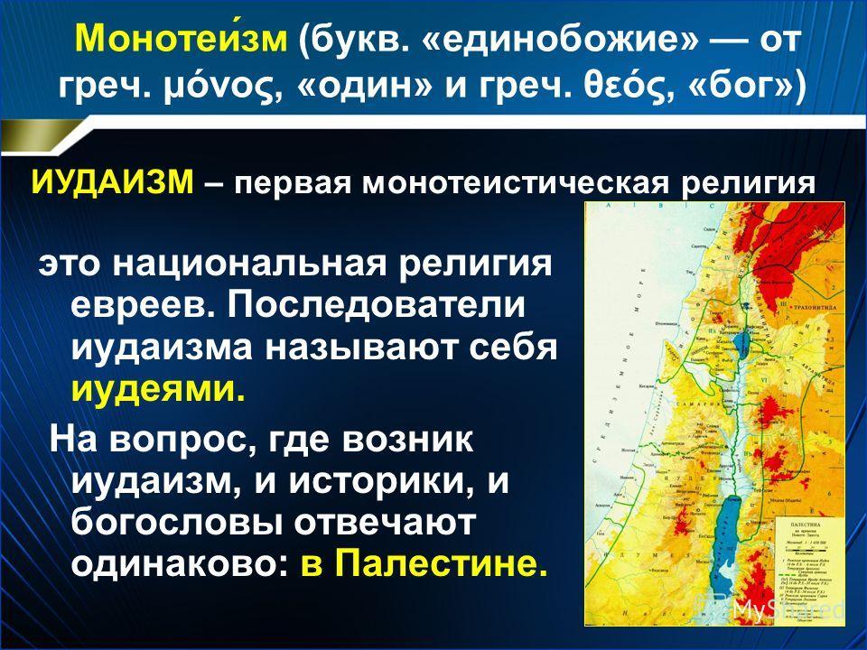 Монотеи́зм (букв. «единобожие» от греч. μόνος, «один» и греч. θεός, «бог») это национальная религия евреев. Последователи иудаизма называют себя иудеями. На вопрос, где возник иудаизм, и историки, и богословы отвечают одинаково: в Палестине. ИУДАИЗМ