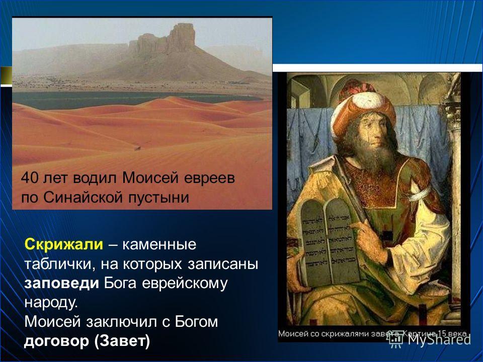 Скрижали – каменные таблички, на которых записаны заповеди Бога еврейскому народу. Моисей заключил с Богом договор (Завет) 40 лет водил Моисей евреев по Синайской пустыни