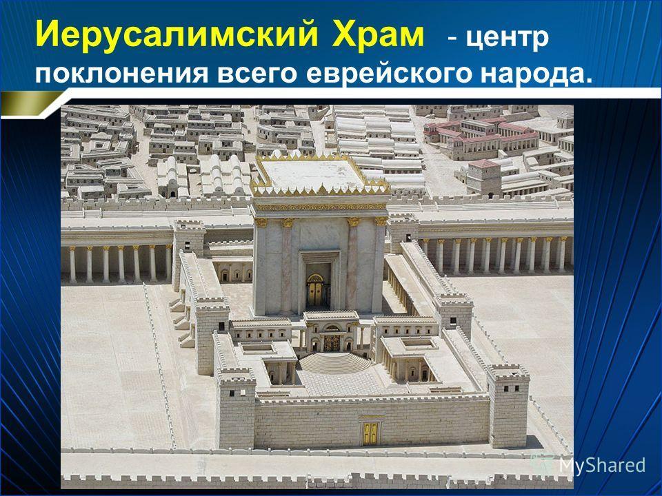 Иерусалимский Храм - центр поклонения всего еврейского народа.