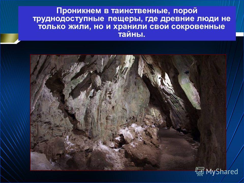 Проникнем в таинственные, порой труднодоступные пещеры, где древние люди не только жили, но и хранили свои сокровенные тайны.