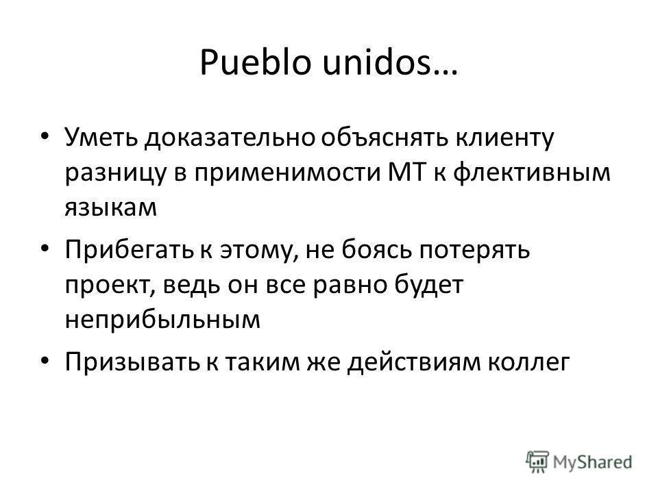 Pueblo unidos… Уметь доказательно объяснять клиенту разницу в применимости МТ к флективным языкам Прибегать к этому, не боясь потерять проект, ведь он все равно будет неприбыльным Призывать к таким же действиям коллег