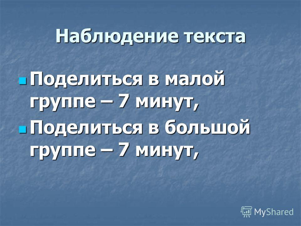 Наблюдение текста Поделиться в малой группе – 7 минут, Поделиться в малой группе – 7 минут, Поделиться в большой группе – 7 минут, Поделиться в большой группе – 7 минут,